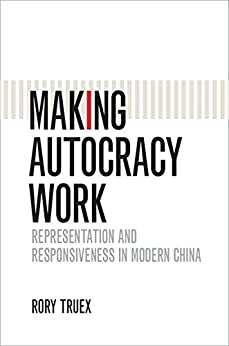 Making Autocracy Work: Representation and Responsiveness in Modern China (Cambridge Studies in Comparative Politics) by [Rory Truex]