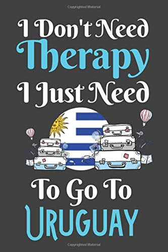 I Don't Need Therapy I Just Need To Go To Uruguay: Uruguay Travel Notebook | Uruguay Vacation Journal | Diary And Logbook Gift | To Do Lists | Outfit ... More  | 6x 9 (15.24 x 22.86 cm) 120 Pages