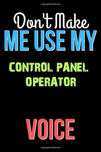 Don't Make Me Use My CONTROL PANEL OPERATOR Voice - Funny CONTROL PANEL OPERATOR Notebook Journal And Diary Gift: Lined Notebook / Journal Gift, 120 Pages, 6x9, Soft Cover, Matte Finish