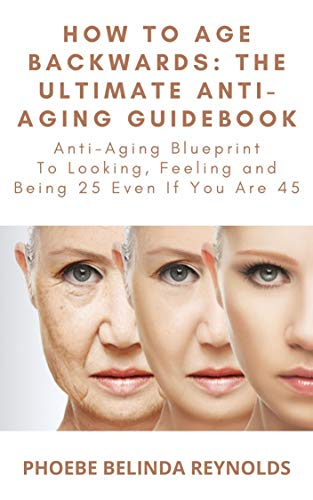How To Age Backwards: The Ultimate Anti-Aging Guidebook: Anti-Aging Blueprint To...