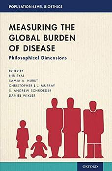 Measuring the Global Burden of Disease: Philosophical Dimensions (POPULATION LEVEL BIOETHICS SERIES) by [Nir Eyal, Samia A. Hurst, Christopher J.L. Murray, S. Andrew Schroeder, Daniel Wikler]