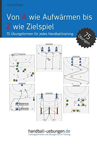 Von A wie Aufwärmen bis Z wie Zielspiel: 75 Übungsformen für jedes Handballtraining