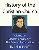 History of the Christian Church: Modern Christianity: The German Reformation (Vol. 7) (German Reformation) 0802880533 Book Cover