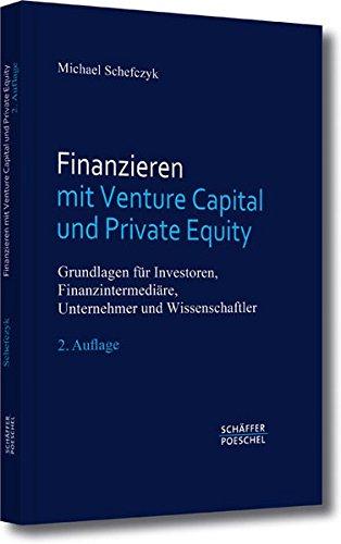 Finanzieren mit Venture Capital und Private Equity: Grundlagen für Investoren, Finanzintermediäre, Unternehmer und Wissenschaftler