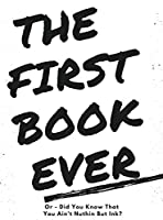 The First Book Ever: Or - Did you know that you ain't nuthin but ink?