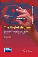 The Playful Machine: Theoretical Foundation and Practical Realization of Self-Organizing Robots (Cognitive Systems Monographs (15))
