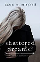 Shattered Dreams?: God has not abandoned you