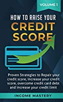 How to Raise Your Credit Score: Proven Strategies to Repair Your Credit Score, Increase Your Credit Score, Overcome Credit Card Debt and Increase Your Credit Limit Volume 1