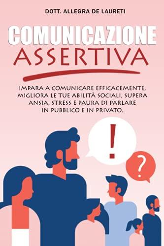 Comunicazione Assertiva: Impara a comunicare efficacemente, migliora le tue abilità sociali, supera ansia stress e paura di parlare in pubblico e privato