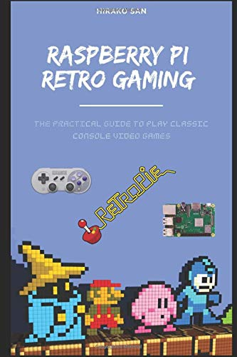 Raspberry Pi Retro Gaming: The Practical Guide To Play Classic Console Video Games