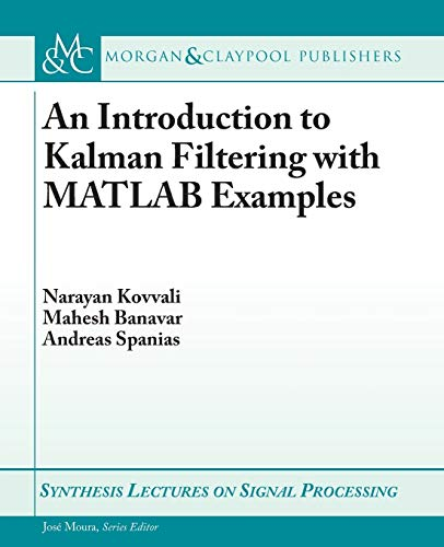 An Introduction to Kalman Filtering with MATLAB Examples (Synthesis Lectures on Signal Processing)