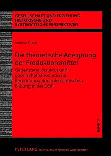 Die theoretische Aneignung der Produktionsmittel: Gegenstand, Struktur und gesellschaftstheoretische Begründung der polytechnischen Bildung in der DDR ... und systematische Perspektiven, Band 11)