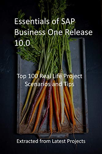 Essentials of SAP Business One Release 10.0: Top 100 Real Life Project Scenarios and Tips: Extracted from Latest Projects (English Edition)