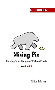Slicing Pie: Fund Your Company Without Funds by [Mike Moyer]