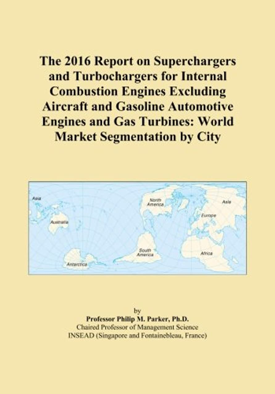 サーバント者涙The 2016 Report on Superchargers and Turbochargers for Internal Combustion Engines Excluding Aircraft and Gasoline Automotive Engines and Gas Turbines: World Market Segmentation by City