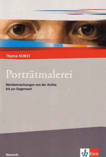 Porträtmalerei: Werkbetrachtungen von der Antike bis zur Gegenwart (Thema KUNST. Oberstufe)