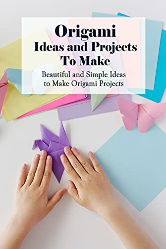 Origami Ideas and Projects To Make: Beautiful and Simple Ideas to Make Origami Projects: Origami Tutorial and Ideas (English Edition)