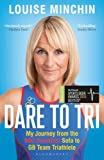 Dare to Tri: My Journey from the BBC Breakfast Sofa to GB Team Triathlete - Louise Minchin