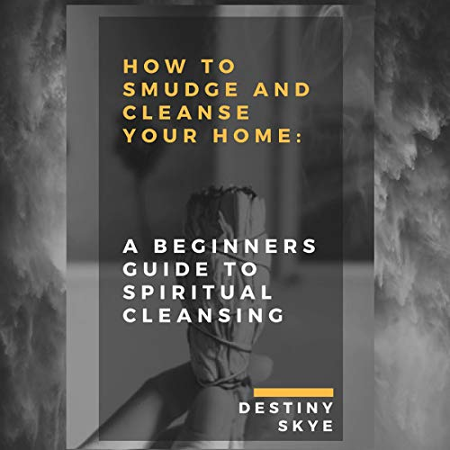 How to Smudge & Cleanse Your Home: A Beginners Guide to Spiritual Cleansing audiobook cover art