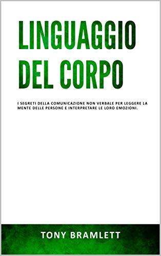 LINGUAGGIO DEL CORPO: I segreti della comunicazione non verbale per leggere la mente delle persone e interpretare le loro emozioni.