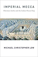Imperial Mecca: Ottoman Arabia and the Indian Ocean Hajj (Columbia Studies in International and Global History)