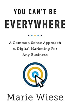 You Can't Be Everywhere: A Common Sense Approach to Digital Marketing For Any Business by [Marie Wiese]