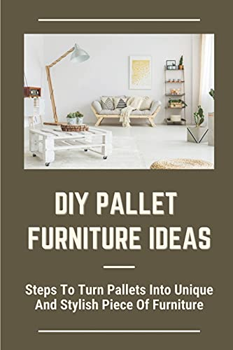DIY Pallet Furniture Ideas: Steps To Turn Pallets Into Unique And Stylish Piece Of Furniture: Creating Furniture From Pallets