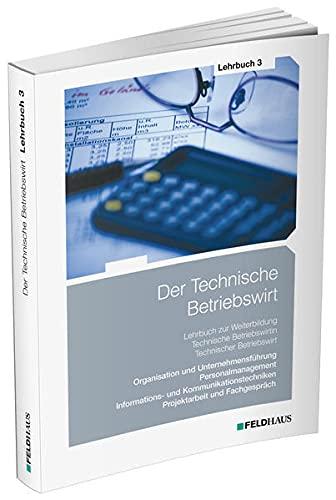 Der Technische Betriebswirt / Lehrbuch 3: Organisation und Unternehmensführung, Personalmanagement, Informations- und Kommunikationstechniken, Projektarbeit und Fachgespräch
