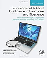 Foundations of Artificial Intelligence in Healthcare and Bioscience: A User Friendly Guide for IT Professionals, Healthcare Providers, Researchers, and Clinicians