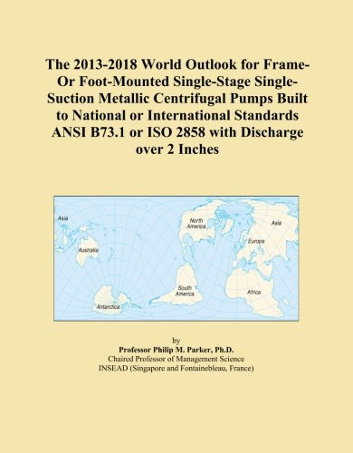 The 2013-2018 World Outlook for Frame-Or Foot-Mounted Single-Stage Single-Suction Metallic Centrifugal Pumps Built to National or International ... or ISO 2858 with Discharge over 2 Inches