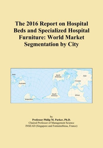 The 2016 Report on Hospital Beds and Specialized Hospital Furniture: World Market Segmentation by City