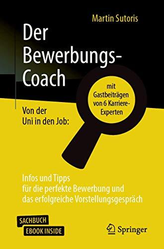 Der Bewerbungs-Coach: Von der Uni in den Job: Infos und Tipps für die perfekte Bewerbung und das erfolgreiche Vorstellungsgespräch