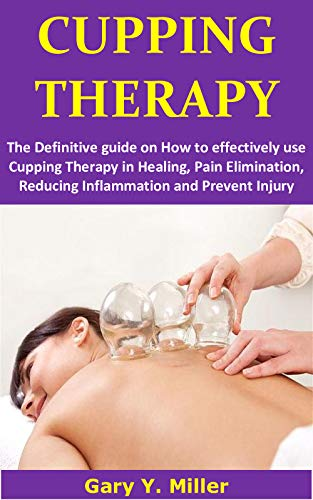 CUPPING THERAPY: The definitive guide on how to effectively use cupping therapy in healing, pain elimination, reducing inflammation and prevent injury by [Gary Y.  Miller]
