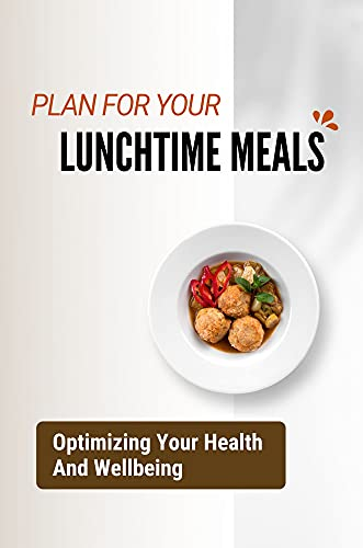 Plan For Your Lunchtime Meals: Optimizing Your Health And Wellbeing: Take Care Of Your Health (English Edition)