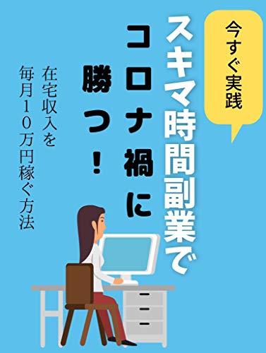 今すぐ実践 スキマ時間副業でコロナ渦を勝つ!: 在宅収入を毎月10万円稼ぐ方法