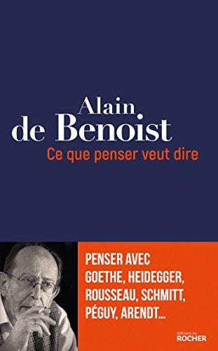 Ce que penser veut dire: Penser avec Goethe, Heidegger, Rousseau, Schmitt, Péguy, Arendt...