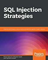 SQL Injection Strategies: Practical techniques to secure old vulnerabilities against modern attacks Front Cover