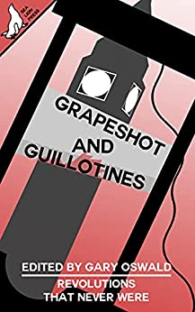 Grapeshot and Guillotines: Revolutions that never were by [Gary Oswald, Jared Kavanagh, Alex Langer, Adam Selby-Martin, J. Concagh, J.A. Belanger, Paul Hynes, Ryan Fleming, Brent Harris, Tom Anderson]