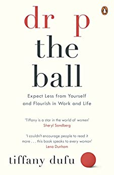 Drop the Ball: Expect Less from Yourself, Get More from Him, and Flourish at Work & Life by [Tiffany Dufu]