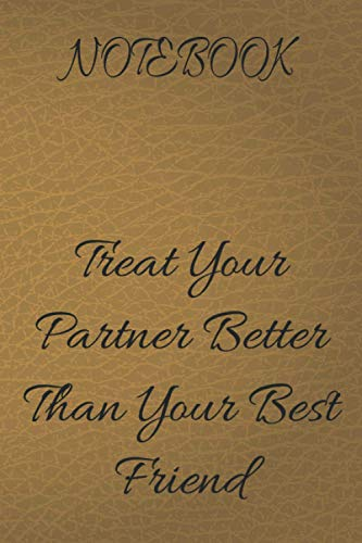 notebook Treat Your Partner Better Than Your Best Friend: Notebook: custom notebook Beige leather, Lined, Soft Cover, Letter Size (6x 9) Notebook: ... family planning or just cute little notes.
