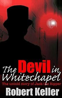 The Devil in Whitechapel: The Untold Story of Jack the Ripper by [Robert Keller]