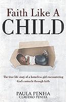 Faith Like A Child: The true life story of a homeless girl encountering God's miracle through faith