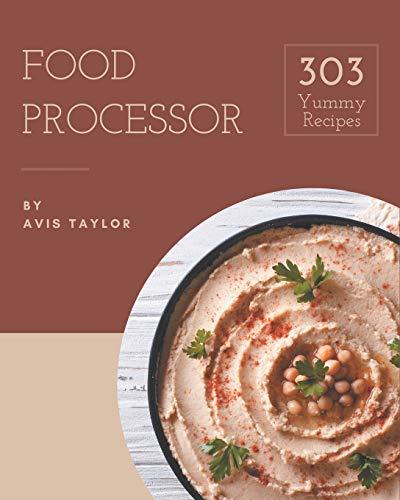 303 Yummy Food Processor Recipes: Unlocking Appetizing Recipes in The Best Yummy...
