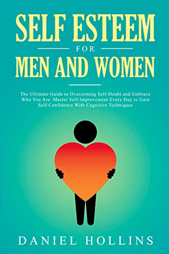 Self Esteem for Men and Women: The Ultimate Guide to Overcoming Self-Doubt and Embrace Who You Are. Master Self-Improvement Every Day to Gain Self-Confidence ... Intelligence Book 6) (English Edition)