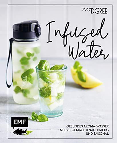 Infused Water – Gesundes Aroma-Wasser selbst gemacht: nachhaltig und saisonal: Mit Früchten, Kräutern und mehr – Dein Beitrag für eine besser Welt!