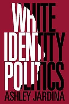 White Identity Politics (Cambridge Studies in Public Opinion and Political Psychology) by [Ashley Jardina]