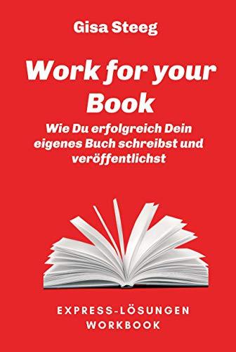 Work for your Book: Wie Du erfolgreich Dein eigenes Buch schreibst und...