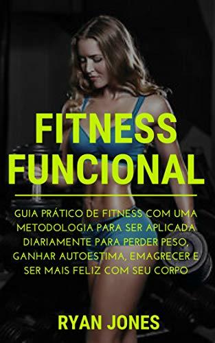 Fitness Funcional: Guia Prático De Fitness Com Uma Metodologia Para Ser Aplicada Diariamente Para Perder Peso, Ganhar Autoestima, Emagrecer e Ser Fit, Conhecer Dieta E Ser Mais Feliz Com Seu Corpo