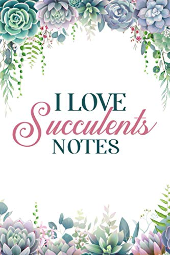 I Love Succulents Notes: Nature Plants, House Notebook Plant, Daily Journal Leaves, Potted Book, Green Paper Plant, Garden Diary, 100 Dotted Pages With Date