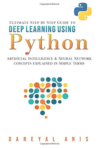 Ultimate Step by Step Guide to Deep Learning Using Python: Artificial Intelligence and Neural Network Concepts Explained in Simple Terms (Ultimate Step by Step Guide to Machine Learning)